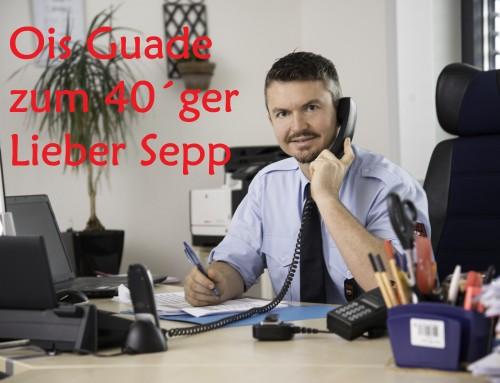Lieber Sepp ois Guade zum 40´ger